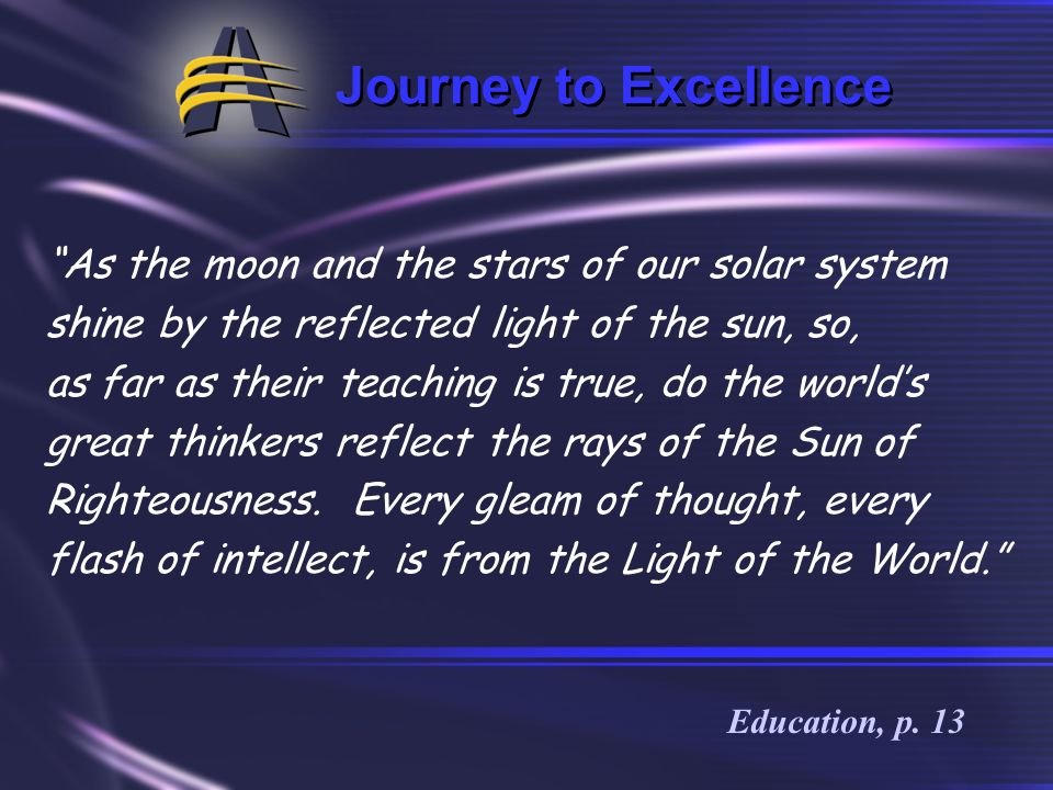 Journey to Excellence As the moon and the stars of our solar system shine by the reflected light of the sun, so,