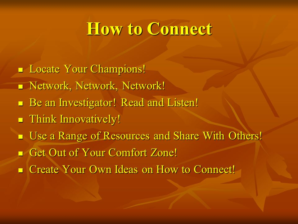 How to Connect Locate Your Champions! Network, Network, Network!
