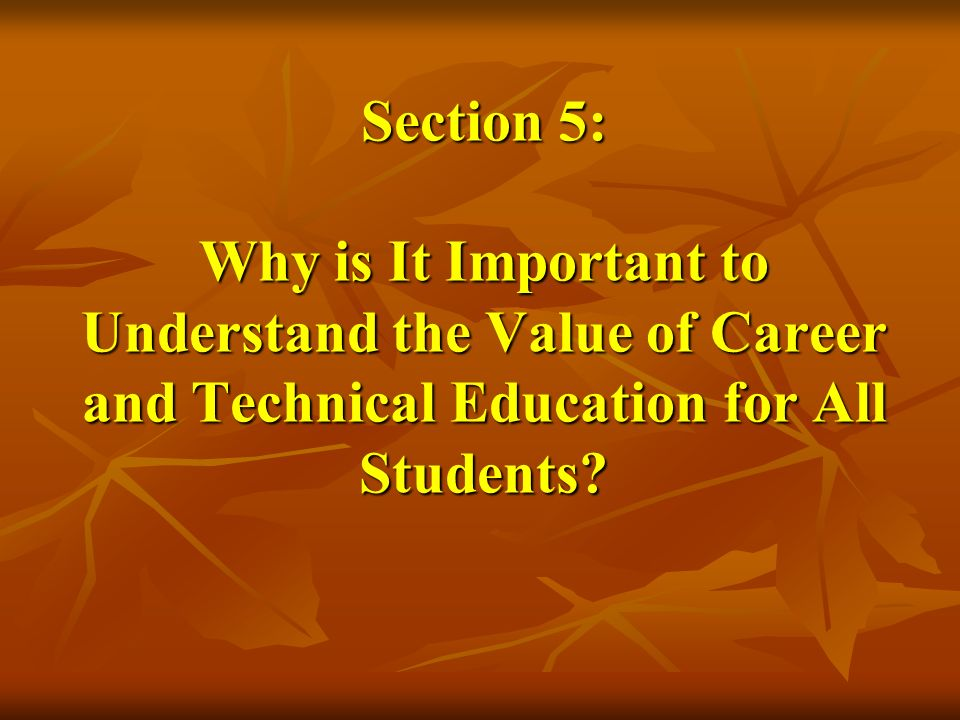 Section 5: Why is It Important to Understand the Value of Career and Technical Education for All Students