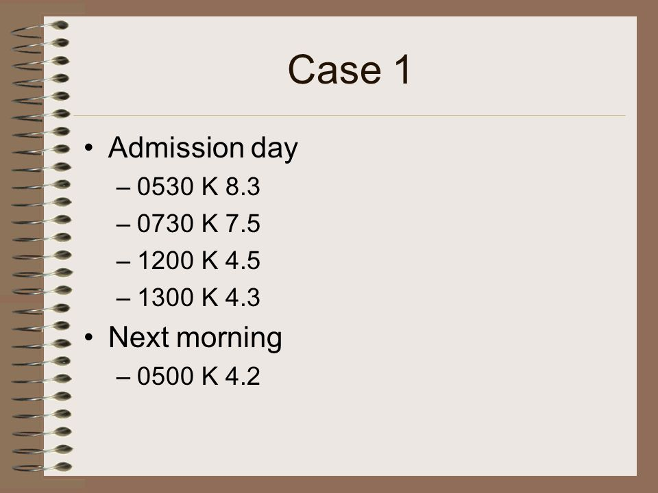 Case 1 Admission day Next morning 0530 K 8.3 0730 K 7.5 1200 K 4.5