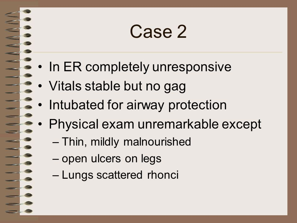 Case 2 In ER completely unresponsive Vitals stable but no gag