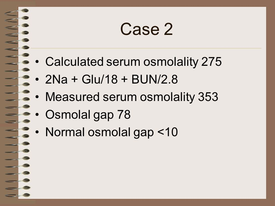 Case 2 Calculated serum osmolality 275 2Na + Glu/18 + BUN/2.8