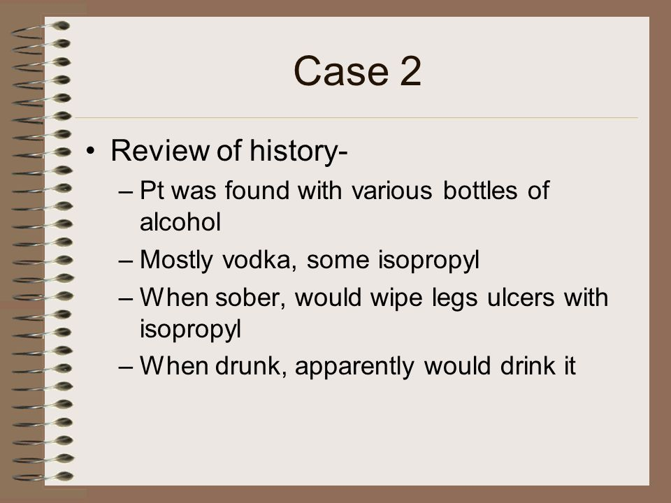 Case 2 Review of history- Pt was found with various bottles of alcohol