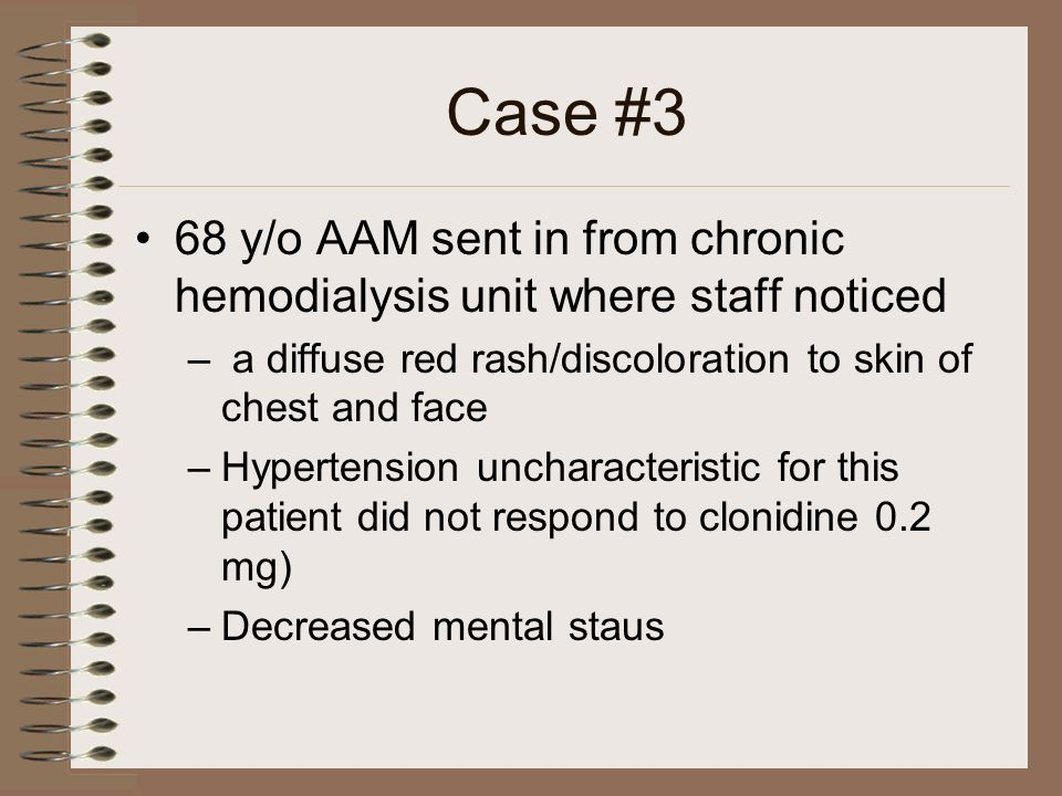 Case #3 68 y/o AAM sent in from chronic hemodialysis unit where staff noticed. a diffuse red rash/discoloration to skin of chest and face.