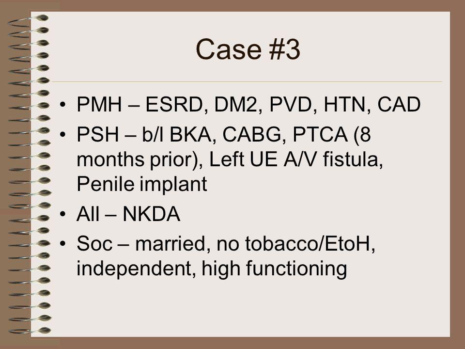 Case #3 PMH – ESRD, DM2, PVD, HTN, CAD