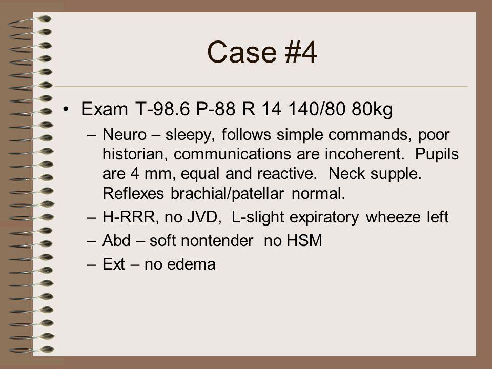 Case #4 Exam T-98.6 P-88 R 14 140/80 80kg.