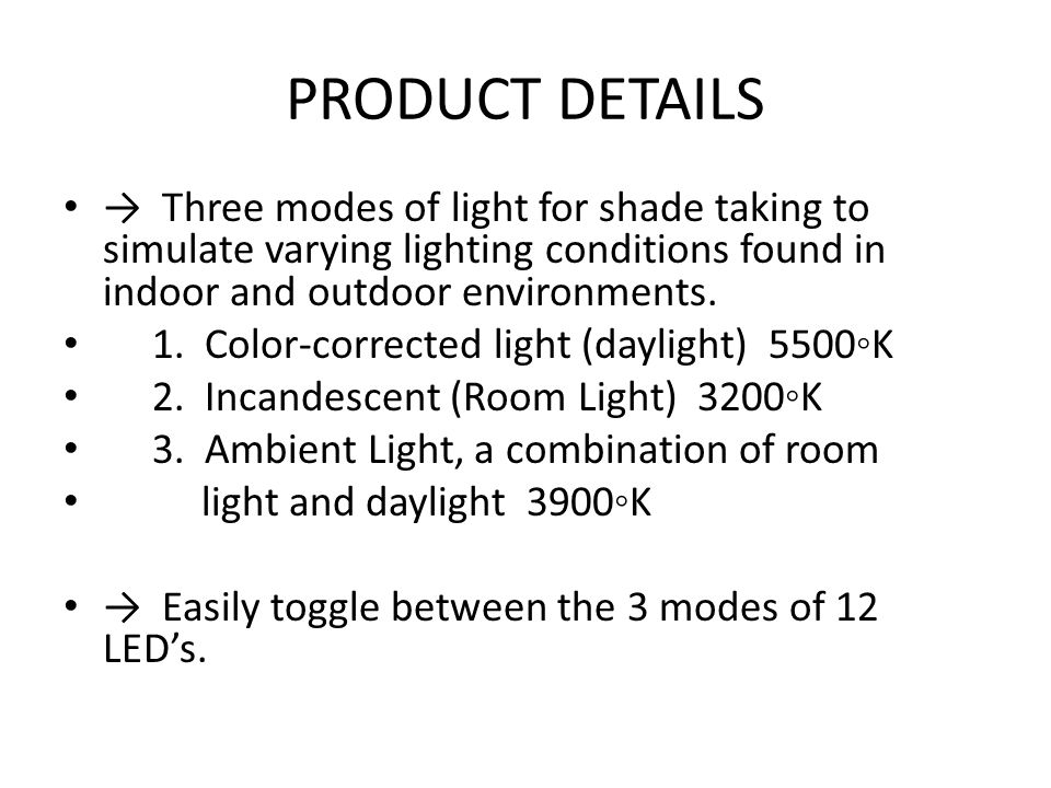 PRODUCT DETAILS → Three modes of light for shade taking to simulate varying lighting conditions found in indoor and outdoor environments.