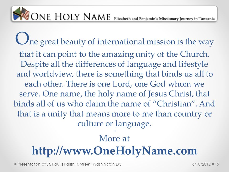 One great beauty of international mission is the way that it can point to the amazing unity of the Church. Despite all the differences of language and lifestyle and worldview, there is something that binds us all to each other. There is one Lord, one God whom we serve. One name, the holy name of Jesus Christ, that binds all of us who claim the name of Christian . And that is a unity that means more to me than country or culture or language. --- More at http://www.OneHolyName.com