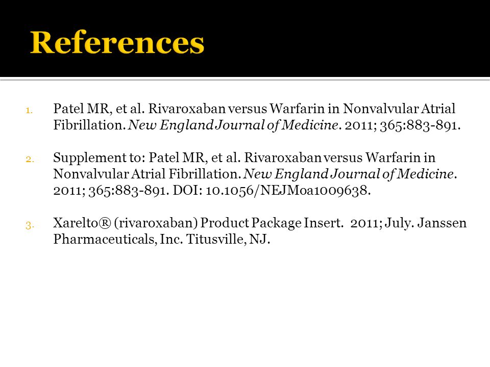 References Patel MR, et al. Rivaroxaban versus Warfarin in Nonvalvular Atrial Fibrillation. New England Journal of Medicine. 2011; 365:883-891.