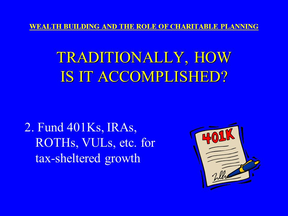 2. Fund 401Ks, IRAs, ROTHs, VULs, etc. for tax-sheltered growth