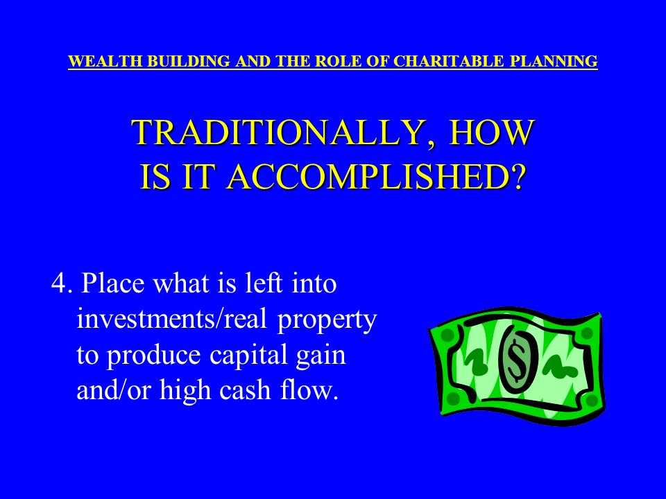 WEALTH BUILDING AND THE ROLE OF CHARITABLE PLANNING TRADITIONALLY, HOW IS IT ACCOMPLISHED