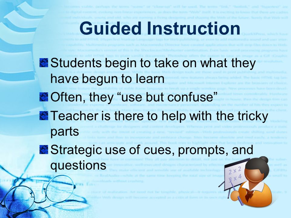 Guided Instruction Students begin to take on what they have begun to learn. Often, they use but confuse