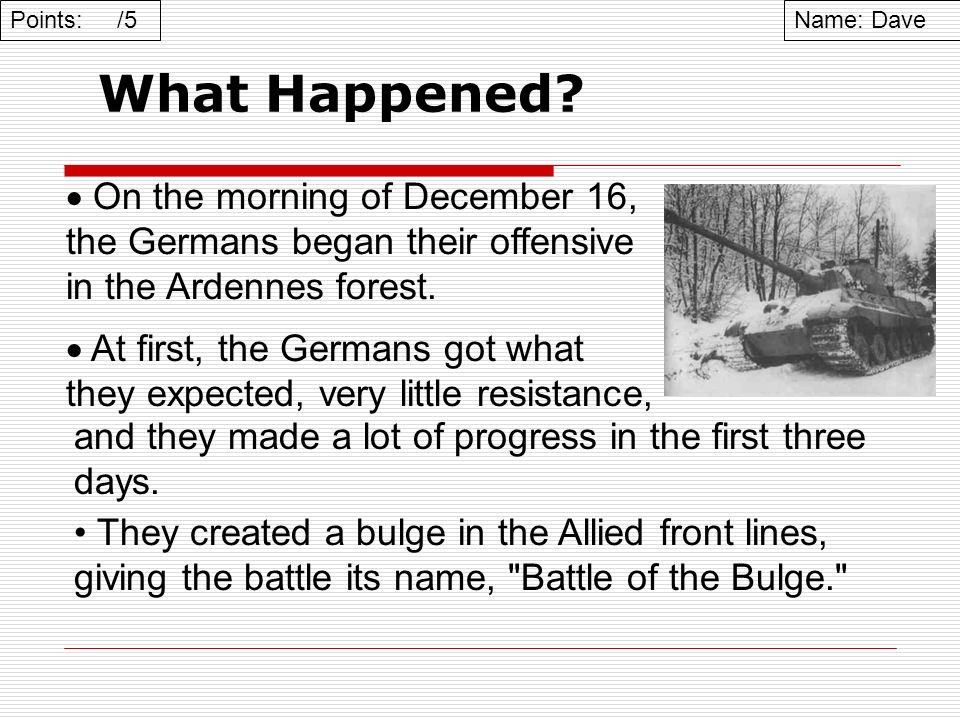 Points: /5 Name: Dave. What Happened On the morning of December 16, the Germans began their offensive in the Ardennes forest.