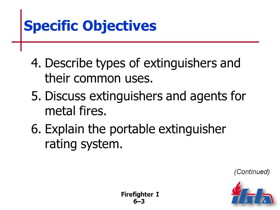 Specific Objectives 4. Describe types of extinguishers and their common uses. 5. Discuss extinguishers and agents for metal fires.