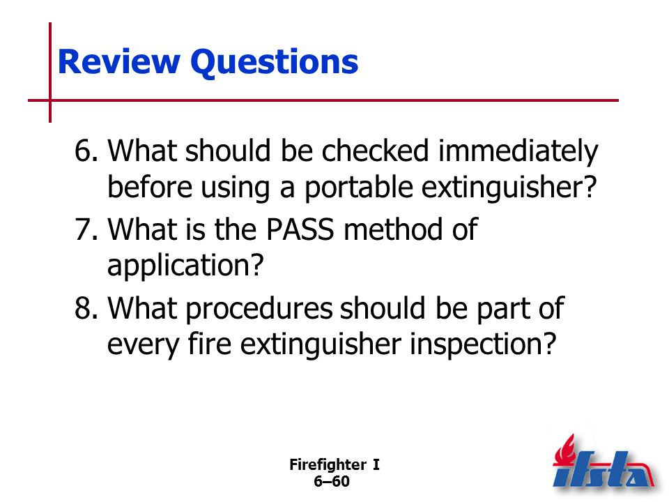 Review Questions 6. What should be checked immediately before using a portable extinguisher 7. What is the PASS method of application