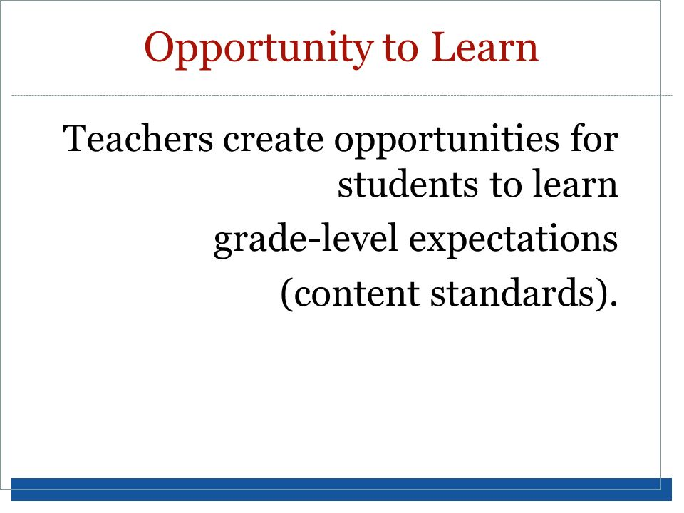 Opportunity to Learn Teachers create opportunities for students to learn grade-level expectations (content standards).