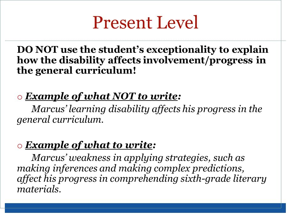 Present LevelDO NOT use the student's exceptionality to explain how the disability affects involvement/progress in the general curriculum!