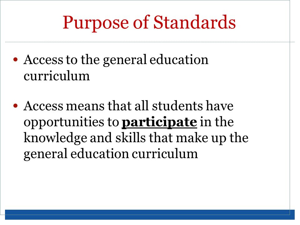 Purpose of Standards Access to the general education curriculum