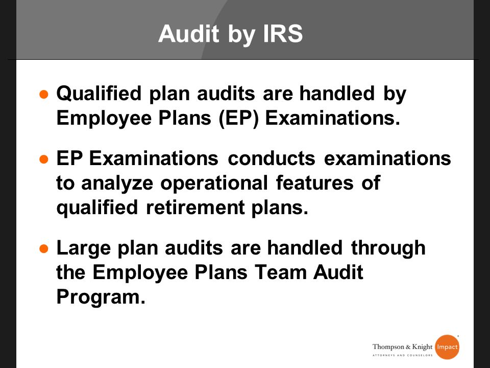 Audit by IRS Qualified plan audits are handled by Employee Plans (EP) Examinations.