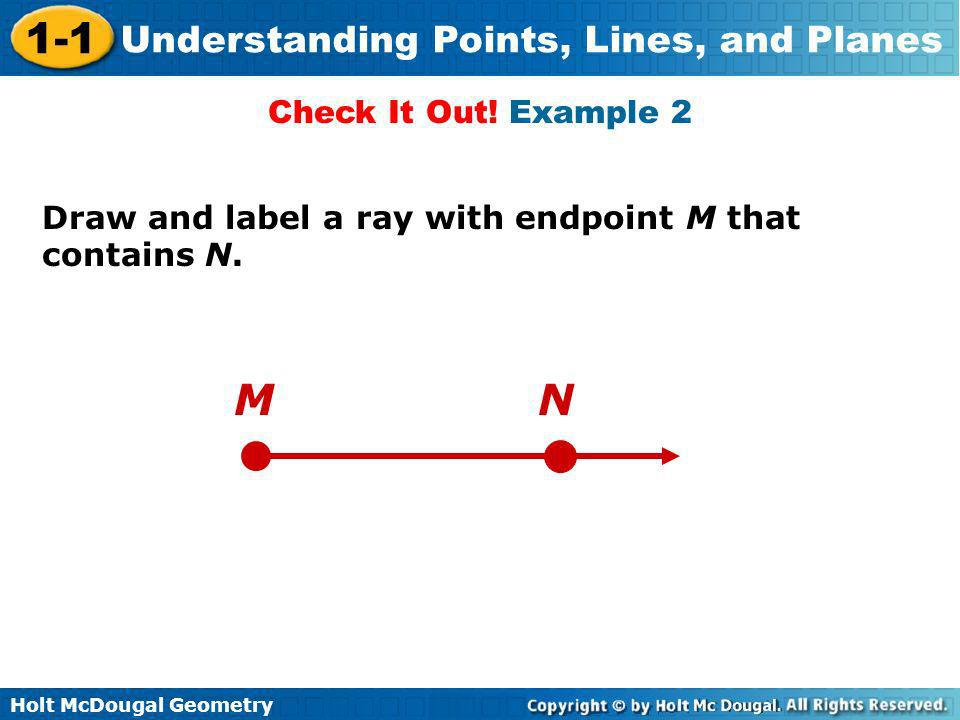 Check It Out! Example 2 Draw and label a ray with endpoint M that contains N. M N