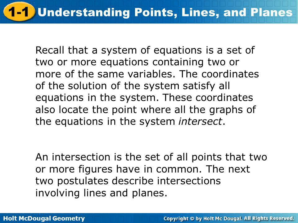 Recall that a system of equations is a set of two or more equations containing two or more of the same variables. The coordinates of the solution of the system satisfy all equations in the system. These coordinates also locate the point where all the graphs of the equations in the system intersect.