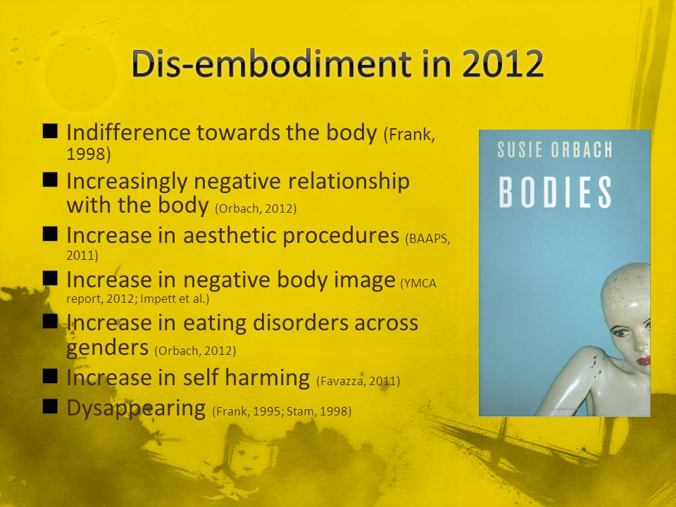 Dis-embodiment in 2012 Indifference towards the body (Frank, 1998)