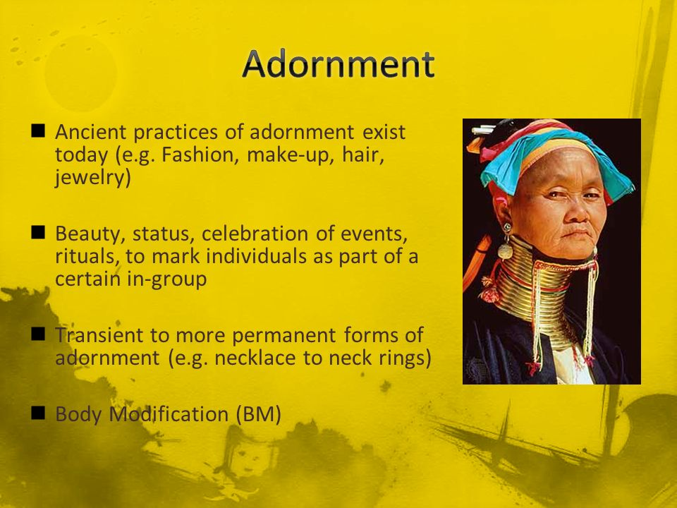 Adornment Ancient practices of adornment exist today (e.g. Fashion, make-up, hair, jewelry)