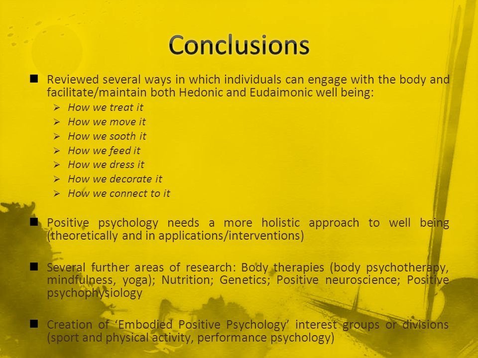 Conclusions Reviewed several ways in which individuals can engage with the body and facilitate/maintain both Hedonic and Eudaimonic well being: