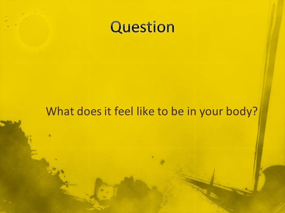 Question What does it feel like to be in your body