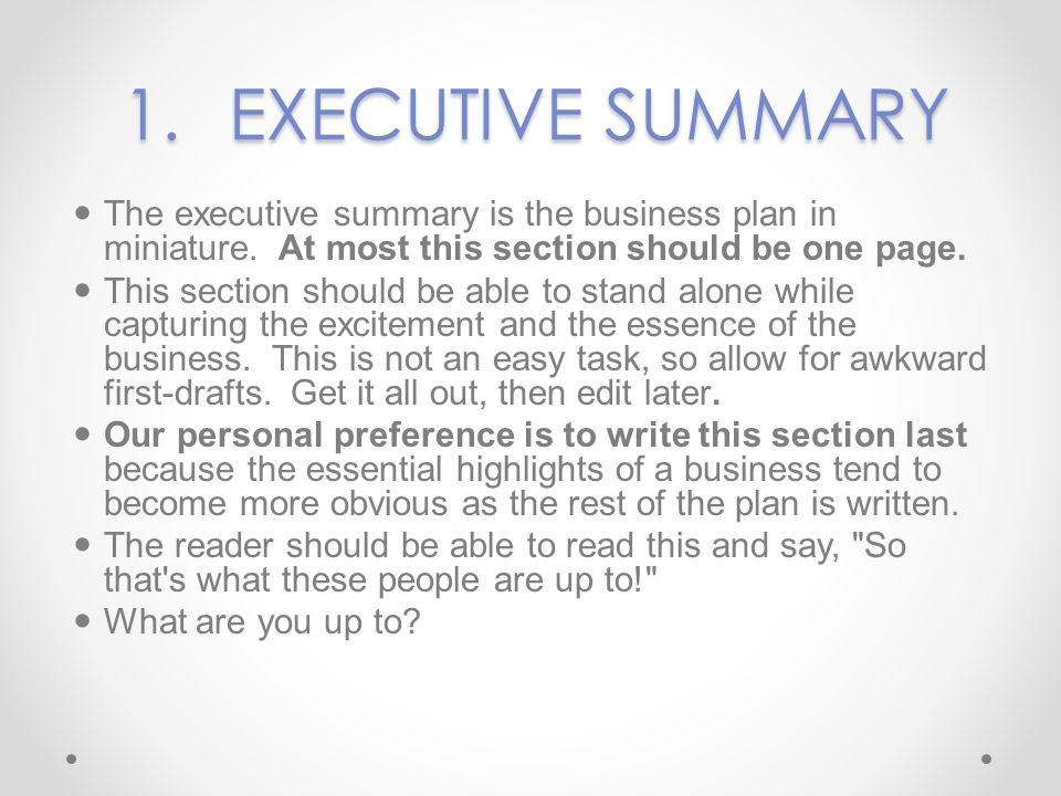 1. EXECUTIVE SUMMARY The executive summary is the business plan in miniature. At most this section should be one page.