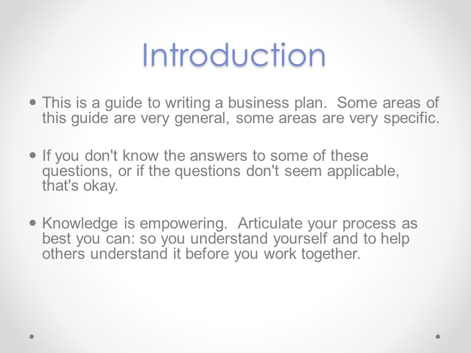Introduction This is a guide to writing a business plan. Some areas of this guide are very general, some areas are very specific.