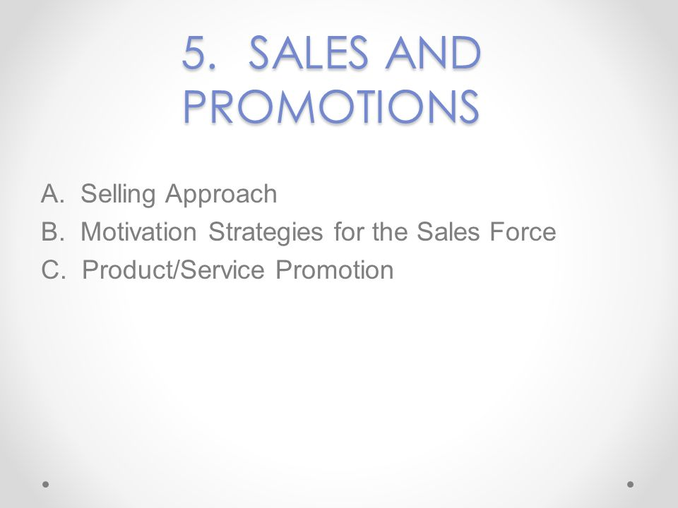 5. SALES AND PROMOTIONS A. Selling Approach B. Motivation Strategies for the Sales Force C.
