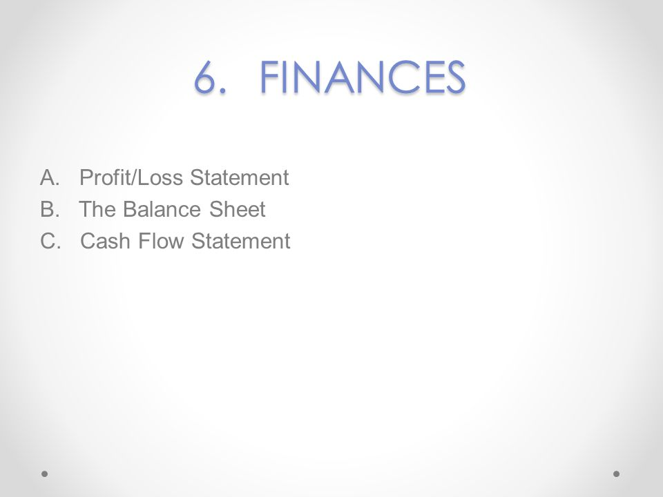 6. FINANCES A. Profit/Loss Statement B. The Balance Sheet C. Cash Flow Statement