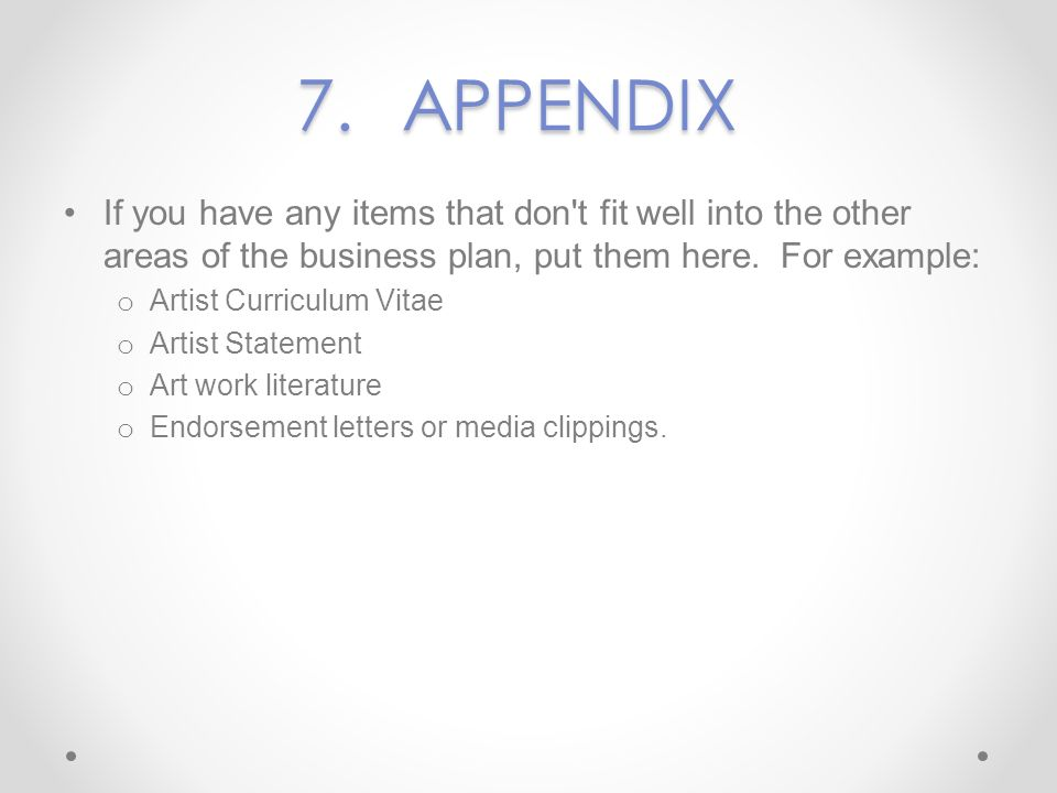 7. APPENDIX If you have any items that don t fit well into the other areas of the business plan, put them here. For example: