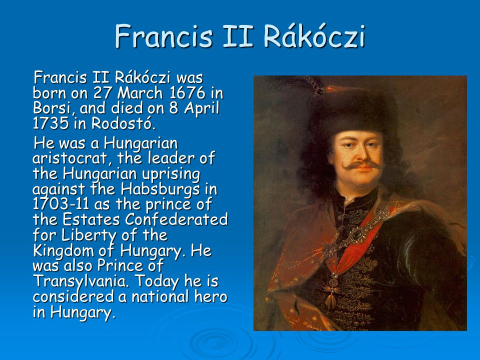 Francis II Rákóczi Francis II Rákóczi was born on 27 March 1676 in Borsi, and died on 8 April 1735 in Rodostó.