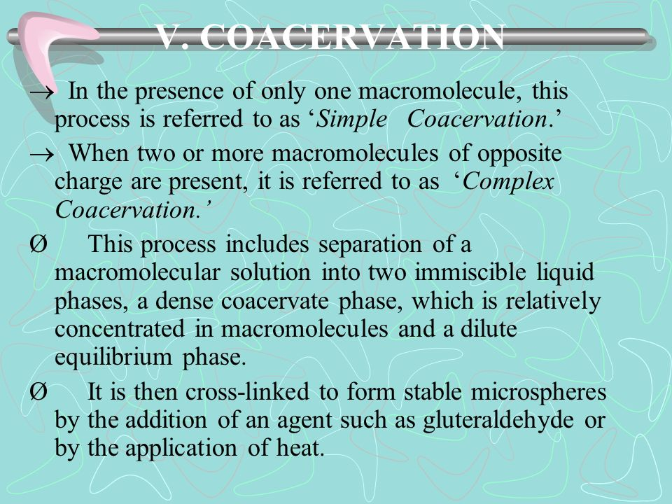 V. COACERVATION  In the presence of only one macromolecule, this process is referred to as 'Simple Coacervation.'