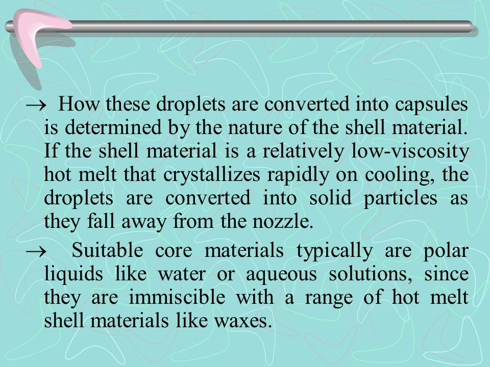  How these droplets are converted into capsules is determined by the nature of the shell material. If the shell material is a relatively low-viscosity hot melt that crystallizes rapidly on cooling, the droplets are converted into solid particles as they fall away from the nozzle.