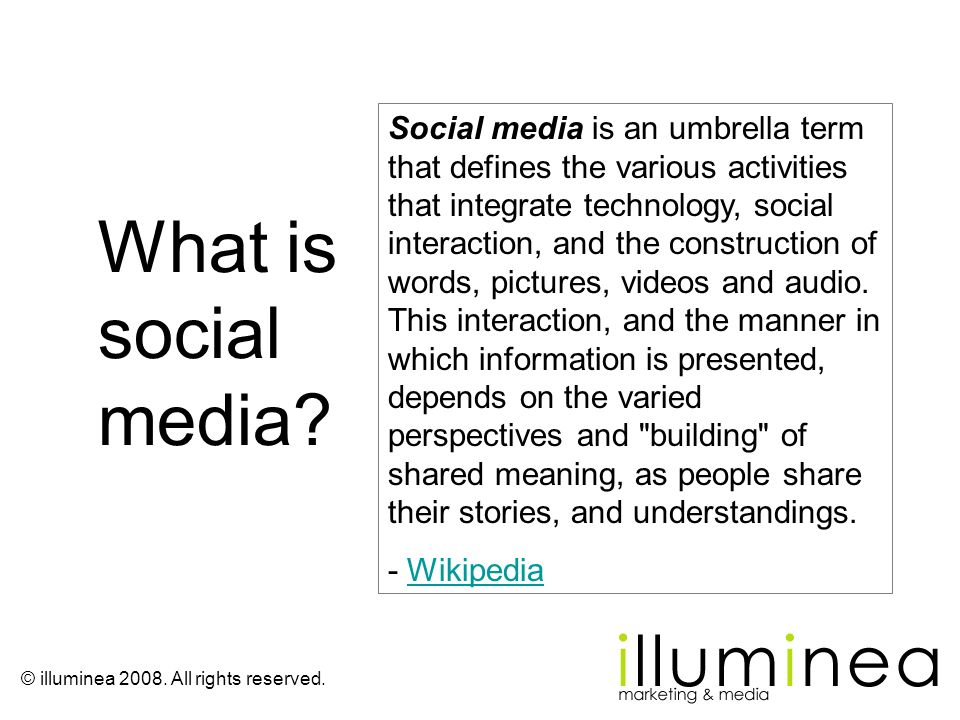 Social media is an umbrella term that defines the various activities that integrate technology, social interaction, and the construction of words, pictures, videos and audio. This interaction, and the manner in which information is presented, depends on the varied perspectives and building of shared meaning, as people share their stories, and understandings.