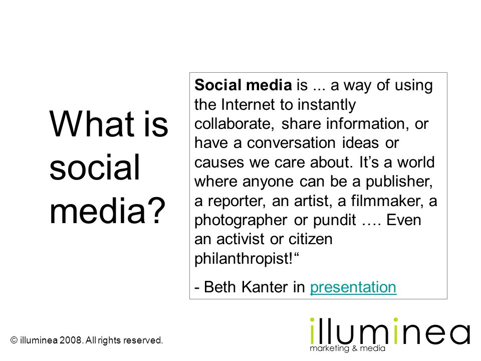 Social media is ... a way of using the Internet to instantly collaborate, share information, or have a conversation ideas or causes we care about. It's a world where anyone can be a publisher, a reporter, an artist, a filmmaker, a photographer or pundit …. Even an activist or citizen philanthropist!