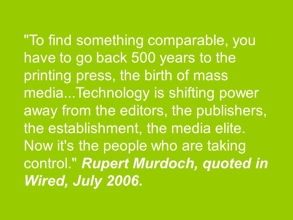 To find something comparable, you have to go back 500 years to the printing press, the birth of mass media...Technology is shifting power away from the editors, the publishers, the establishment, the media elite.