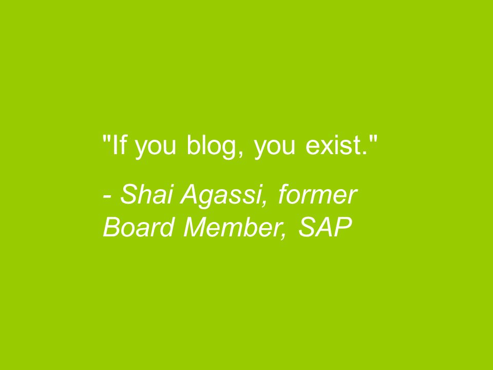 If you blog, you exist. - Shai Agassi, former Board Member, SAP