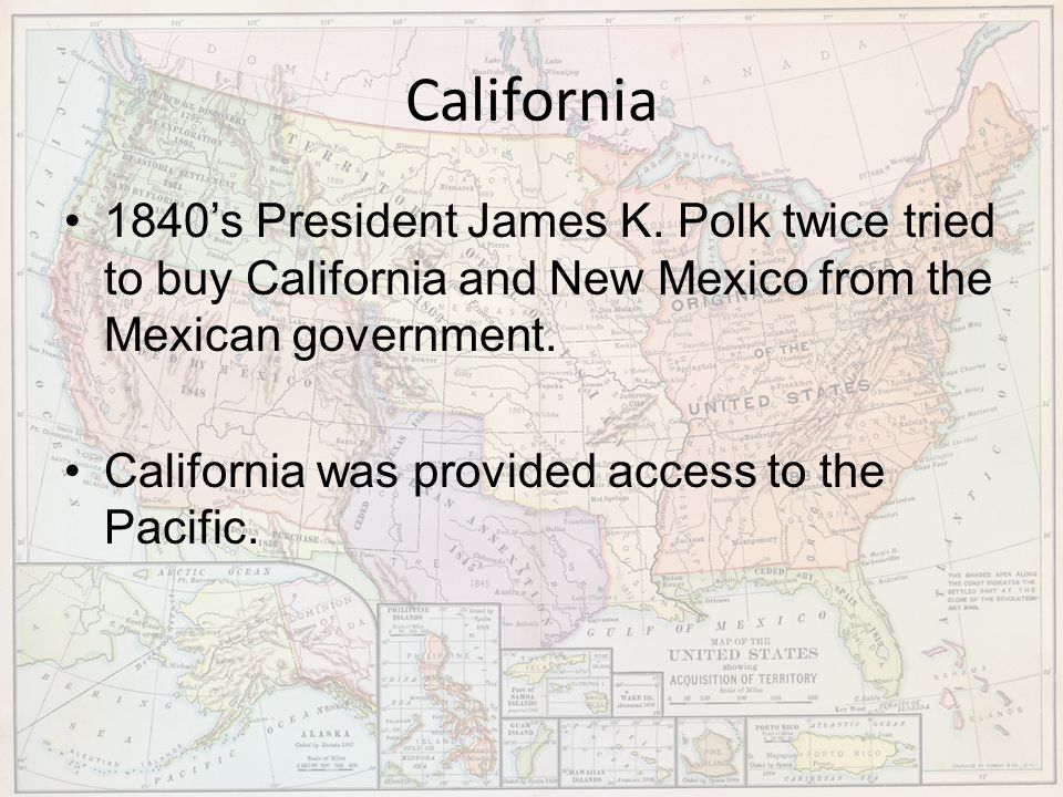 California 1840's President James K. Polk twice tried to buy California and New Mexico from the Mexican government.