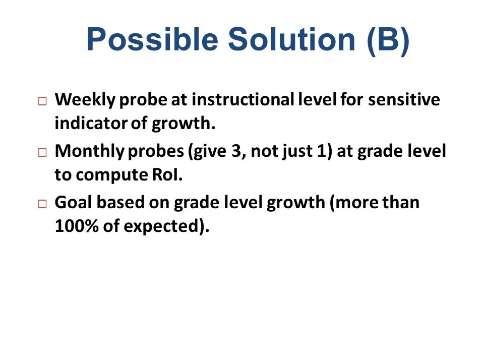Possible Solution (B) Weekly probe at instructional level for sensitive indicator of growth.