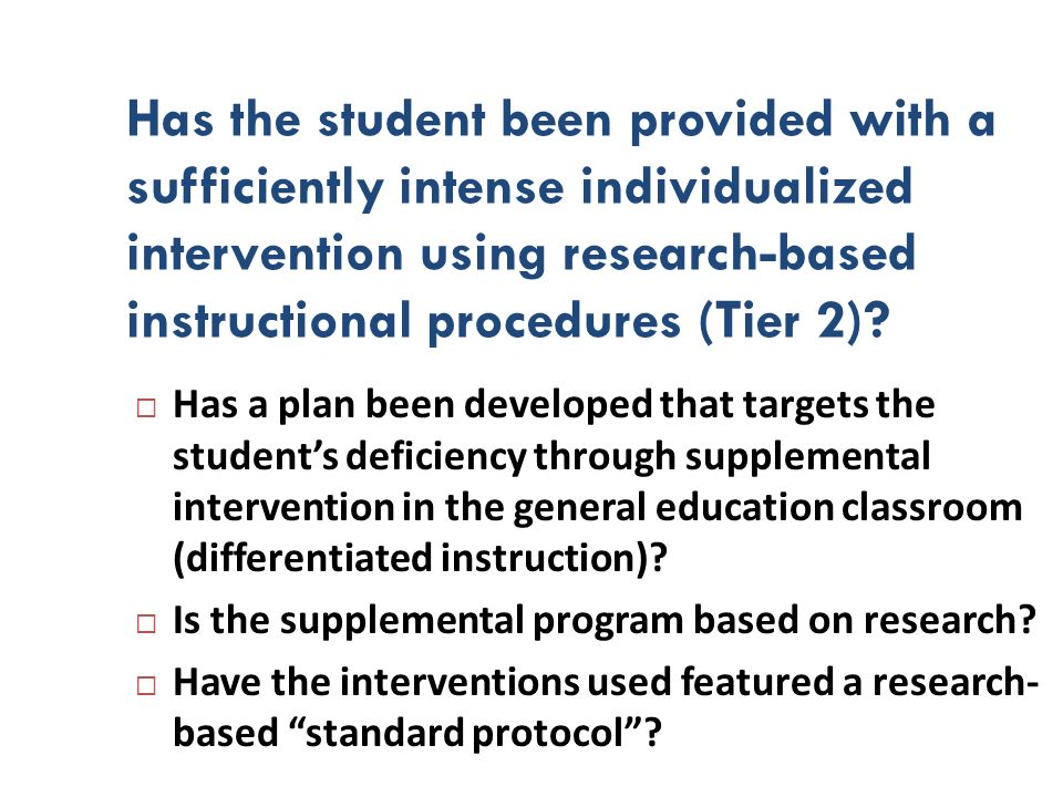 Has the student been provided with a sufficiently intense individualized intervention using research-based instructional procedures (Tier 2)