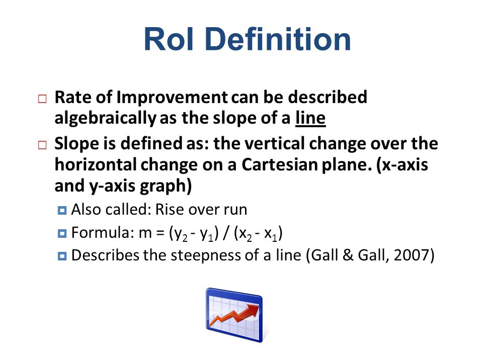 RoI Definition Rate of Improvement can be described algebraically as the slope of a line.