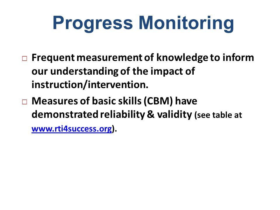 Progress Monitoring Frequent measurement of knowledge to inform our understanding of the impact of instruction/intervention.