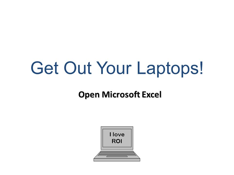 Get Out Your Laptops! Open Microsoft Excel I love ROI 69