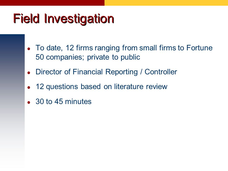 Field Investigation To date, 12 firms ranging from small firms to Fortune 50 companies; private to public.