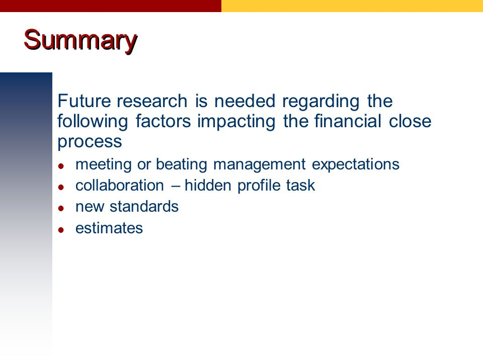 Summary Future research is needed regarding the following factors impacting the financial close process.
