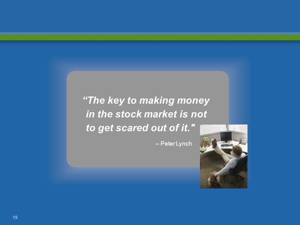 The key to making money in the stock market is not to get scared out of it.